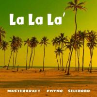 MasterKraft - La La La (feat. Phyno, Selebobo)