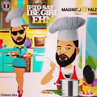 Magnito - If To Say I Be Girl Ehn (feat. Falz)