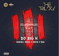 DJ Big N - The Trilogy (feat. Ycee, Reekado Banks, Iyanya)