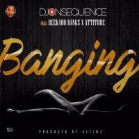 DJ Consequence - Banging (feat. Reekado Banks, Attitude)