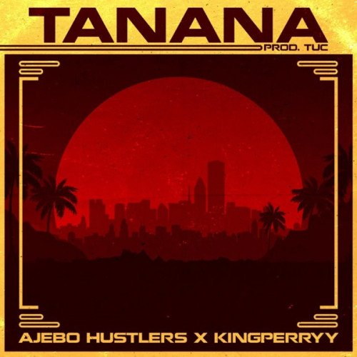 Ajebo Hustlers - Tanana (feat. King Perryy)