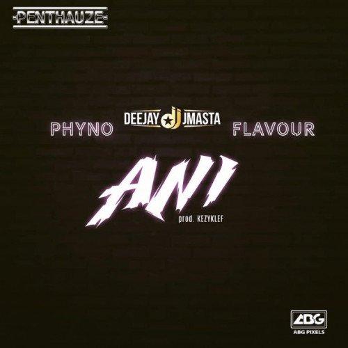 Flavour x Phyno x Deejay J Masta - ANI